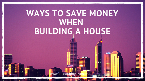 Building a house archives the naughty investor for Where to save money when building a house